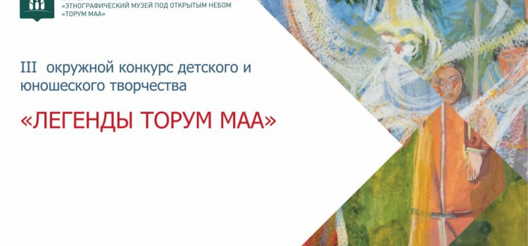 Этнографический музей под открытым небом «Торум Маа» начинает прием заявок для участия в III окружном конкурсе детского и юношеского творчества «Легенды Торум Маа»