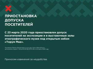 С 23 марта 2020 года приостановлен допуск посетителей на экспозиции и в выставочные залы этнографического музея под открытым небом «Торум Маа».